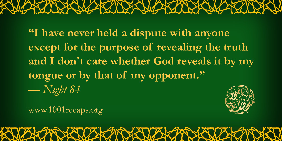 I have never held a dispute with anyone except for the purpose of revealing the truth and I don't care whether God reveals it by my tongue or by that of my opponent.